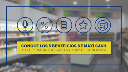 Descubre los 5 grandes beneficios del supermercado cash & carry Maxi Cash